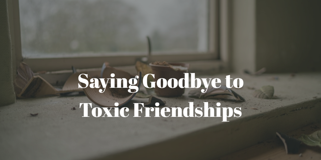 Saying Goodbye to Toxic Friendships